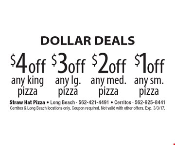 DOLLAR DEALS. $1 off any sm. pizza. $2 off any med. pizza. $3 off any lg. pizza. $4 off any king pizza. Cerritos & Long Beach locations only. Coupon required. Not valid with other offers. Exp. 3/3/17.
