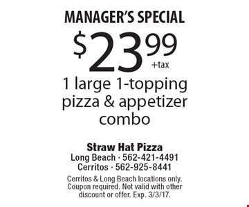 MANAGER'S SPECIAL. $23.99 +tax 1 large 1-topping pizza & appetizer combo. Cerritos & Long Beach locations only. Coupon required. Not valid with other discount or offer. Exp. 3/3/17.
