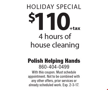 Holiday special. $110 +tax 4 hours of house cleaning. With this coupon. Must schedule appointment. Not to be combined with any other offers, prior services or already scheduled work. Exp. 2-3-17.
