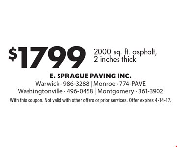 $1799 2000 sq. ft. asphalt, 2 inches thick. With this coupon. Not valid with other offers or prior services. Offer expires 4-14-17.
