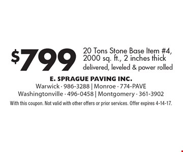 $799 20 Tons Stone Base Item #4, 2000 sq. ft., 2 inches thick delivered, leveled & power rolled. With this coupon. Not valid with other offers or prior services. Offer expires 4-14-17.
