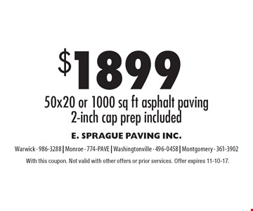 $1899 50x20 or 1000 sq ft asphalt paving2-inch cap prep included. With this coupon. Not valid with other offers or prior services. Offer expires 11-10-17.