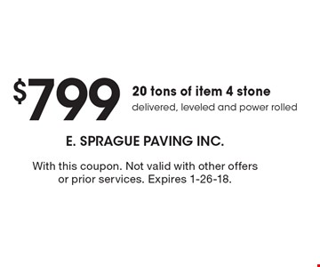 $799 20 tons of item 4 stone delivered, leveled and power rolled. With this coupon. Not valid with other offers or prior services. Expires 1-26-18.