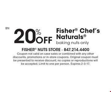 20% OFF Fisher Chef's Naturals, baking nuts only. Coupon not valid on case sales or combined with any other discounts, promotions or in-store coupons. Original coupon must be presented to receive discount; no copies or reproductions will be accepted. Limit to one per person. Expires 2-3-17.