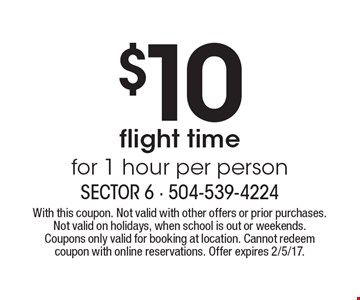 $10 flight time for 1 hour per person. With this coupon. Not valid with other offers or prior purchases. Not valid on holidays, when school is out or weekends. Coupons only valid for booking at location. Cannot redeem coupon with online reservations. Offer expires 2/5/17.