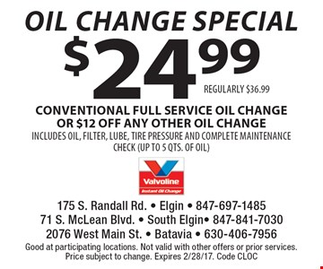 Oil Change Special! $24.99 CONVENTIONAL FULL SERVICE oil change OR $12 off any other oil change INCLUDES OIL, FILTER, LUBE, TIRE PRESSURE AND COMPLETE MAINTENANCE CHECK (UP TO 5 QTS. OF OIL) REGULARLY $36.99. Good at participating locations. Not valid with other offers or prior services.Price subject to change. Expires 2/28/17. Code CLOC