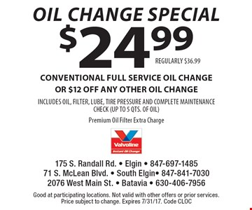 Oil Change Special. CONVENTIONAL FULL SERVICE oil change OR $12 off any other oil change INCLUDES OIL, FILTER, LUBE, TIRE PRESSURE AND COMPLETE MAINTENANCE CHECK (UP TO 5 QTS. OF OIL) Premium Oil Filter Extra Charge. REGULARLY $36.99. Good at participating locations. Not valid with other offers or prior services. Price subject to change. Expires 7/31/17. Code CLOC