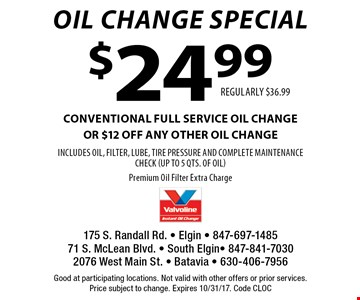 Oil Change Special. $24.99 conventional full service oil change or $12 off any other oil change. Includes oil, filter, lube, tire pressure and complete maintenance check (up to 5 qts. of oil). Premium oil filter extra charge. Regularly $36.99. Good at participating locations. Not valid with other offers or prior services. Price subject to change. Expires 10/31/17. Code CLOC