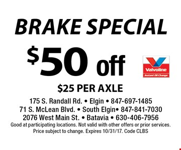 $50 off brake special $25 per axle. Good at participating locations. Not valid with other offers or prior services. Price subject to change. Expires 10/31/17. Code CLBS