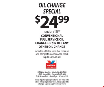 oil change special $24.99 Regulary $36.99. CONVENTIONAL FULL SERVICE oil change OR $12 off ANY OTHER OIL CHANGE. Includes oil filter, lube, tire pressure and complete maintenance check(up to 5 qts. of oil). Good at participating locations. Not valid with other offers or prior services. Price subject to change. Expires 2/28/17. Code CLOC