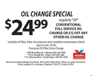 Oil change special. $24.99 regularly $36.99 CONVENTIONAL FULL SERVICE oil change OR $12 off ANY OTHER OIL CHANGE. includes oil filter, lube, tire pressure and complete maintenance check (up to 5 qts. of oil). Good at participating locations. Not valid with other offers or prior services. Price subject to change. Expires 5/19/17. Code CLOC