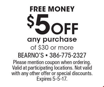 FREE MONEY. $5 Off any purchase of $30 or more. Please mention coupon when ordering.Valid at participating locations. Not valid with any other offer or special discounts.Expires 5-5-17.