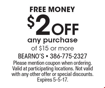 FREE MONEY. $2 Off any purchase of $15 or more. Please mention coupon when ordering.Valid at participating locations. Not valid with any other offer or special discounts.Expires 5-5-17.