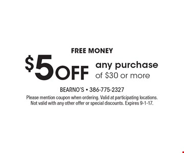 Free money $5 off any purchase of $30 or more. Please mention coupon when ordering. Valid at participating locations. Not valid with any other offer or special discounts. Expires 9-1-17.