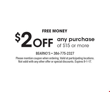 Free money $2 off any purchase of $15 or more. Please mention coupon when ordering. Valid at participating locations. Not valid with any other offer or special discounts. Expires 9-1-17.