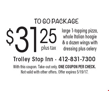to go package $31.25 large 1-topping pizza, whole Italian hoagie & a dozen wings with dressing plus celery. With this coupon. Take-out only. One coupon per check. Not valid with other offers. Offer expires 5/19/17.