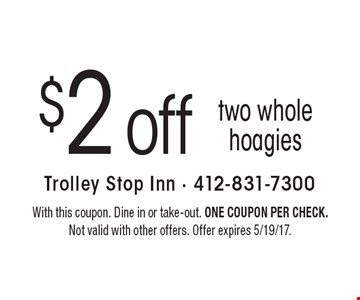 $2 off two whole hoagies. With this coupon. Dine in or take-out. One coupon per check. Not valid with other offers. Offer expires 5/19/17.