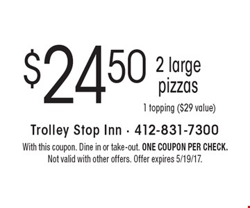 $24.50 2 large pizzas 1 topping ($29 value). With this coupon. Dine in or take-out. One coupon per check. Not valid with other offers. Offer expires 5/19/17.