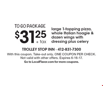 to go package $31.25 + tax large 1-topping pizza, whole Italian hoagie & dozen wings with dressing plus celery. With this coupon. Take-out only. ONE COUPON PER CHECK. Not valid with other offers. Expires 6-16-17. Go to LocalFlavor.com for more coupons.