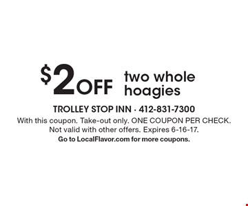 $2 Off two whole hoagies. With this coupon. Take-out only. ONE COUPON PER CHECK. Not valid with other offers. Expires 6-16-17. Go to LocalFlavor.com for more coupons.