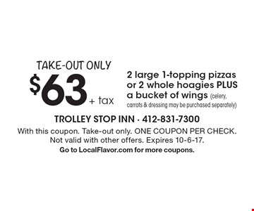 Take-Out Only. $63 + tax 2 large 1-topping pizzas or 2 whole hoagies PLUS a bucket of wings (celery, carrots & dressing may be purchased separately). With this coupon. Take-out only. ONE COUPON PER CHECK. Not valid with other offers. Expires 10-6-17. Go to LocalFlavor.com for more coupons.