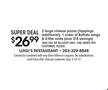 SUPER DEAL - $26.99 2 large cheese pizzas (toppings additional), 1 order of Buffalo wings & 2-liter soda (over $15 savings). Take-out or delivery only. One order per customer, please. Cannot be combined with any other offers or coupons. No substitutions. Limit time offer. One per customer. Exp. 5-12-17.