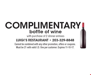 Complimentary bottle of wine with purchase of 2 dinner entrees. Cannot be combined with any other promotion, offers or coupons. Must be 21 with valid I.D. One per customer. Expires 11-10-17.