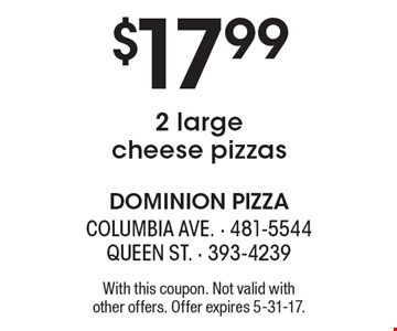 $17.992 large cheese pizzas. With this coupon. Not valid with other offers. Offer expires 5-31-17.