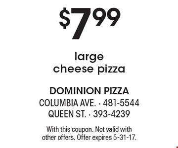 $7.99 large cheese pizza. With this coupon. Not valid with other offers. Offer expires 5-31-17.