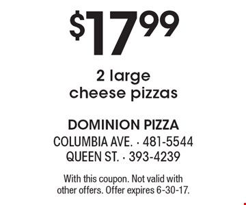 $17.99 2 large cheese pizzas. With this coupon. Not valid with other offers. Offer expires 6-30-17.