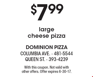 $7.99 large cheese pizza. With this coupon. Not valid with other offers. Offer expires 6-30-17.