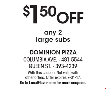 $1.50 Off any 2 large subs. With this coupon. Not valid with other offers. Offer expires 7-31-17. Go to LocalFlavor.com for more coupons.