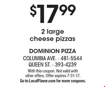 $17.99 2 large cheese pizzas. With this coupon. Not valid with other offers. Offer expires 7-31-17. Go to LocalFlavor.com for more coupons.