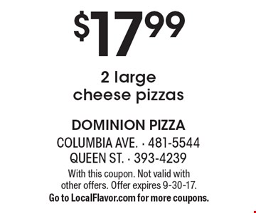 $17.99 2 large cheese pizzas. With this coupon. Not valid with  other offers. Offer expires 9-30-17. Go to LocalFlavor.com for more coupons.