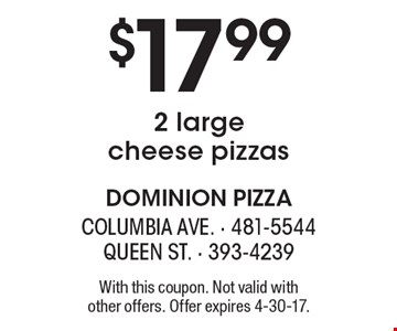 $17.99 2 large cheese pizzas. With this coupon. Not valid with other offers. Offer expires 4-30-17.