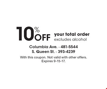 10% OFF your total order, excludes alcohol. With this coupon. Not valid with other offers. Expires 9-15-17.