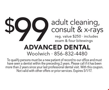 $99 adult cleaning, consult & x-rays reg. value $250 - includes exam & four bitewings. To qualify persons must be a new patient of record to our office and must have seen a dentist within the preceding 2 years. Please call if it has been more than 2 years since your last professional dental visit. With this coupon. Not valid with other offers or prior services. Expires 5/1/17.