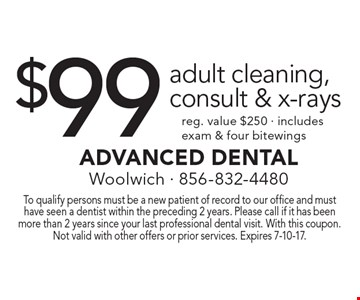 $99 adult cleaning, consult & x-rays reg. value $250 - includes exam & four bitewings. To qualify persons must be a new patient of record to our office and must have seen a dentist within the preceding 2 years. Please call if it has been more than 2 years since your last professional dental visit. With this coupon. Not valid with other offers or prior services. Expires 7-10-17.