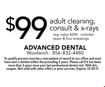 $99 adult cleaning, consult & x-rays reg. value $250 - includes exam & four bitewings. To qualify persons must be a new patient of record to our office and must have seen a dentist within the preceding 2 years. Please call if it has been more than 2 years since your last professional dental visit. With this coupon. Not valid with other offers or prior services. Expires 10-30-17.
