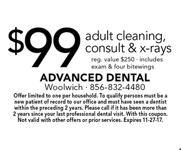 $99 adult cleaning, consult & x-rays. Reg. value $250. Includes exam & four bitewings. Offer limited to one per household. To qualify persons must be a new patient of record to our office and must have seen a dentist within the preceding 2 years. Please call if it has been more than 2 years since your last professional dental visit. With this coupon. Not valid with other offers or prior services. Expires 11-27-17.