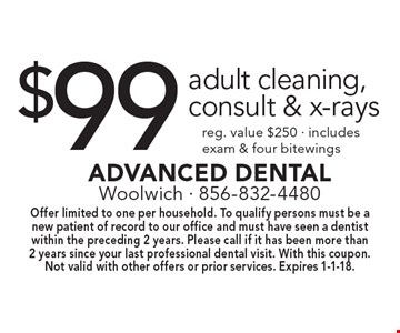 $99 adult cleaning, consult & x-rays reg. value $250 - includes exam & four bitewings. Offer limited to one per household. To qualify persons must be a new patient of record to our office and must have seen a dentist within the preceding 2 years. Please call if it has been more than 2 years since your last professional dental visit. With this coupon. Not valid with other offers or prior services. Expires 1-1-18.