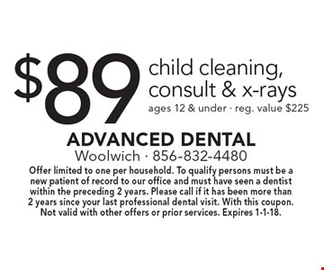 $89 child cleaning, consult & x-rays ages 12 & under - reg. value $225. Offer limited to one per household. To qualify persons must be a new patient of record to our office and must have seen a dentist within the preceding 2 years. Please call if it has been more than 2 years since your last professional dental visit. With this coupon. Not valid with other offers or prior services. Expires 1-1-18.