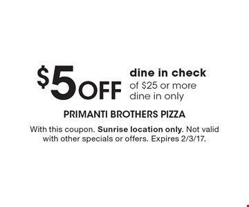 $5 Off dine in check of $25 or more dine in only. With this coupon. Sunrise location only. Not valid with other specials or offers. Expires 2/3/17.