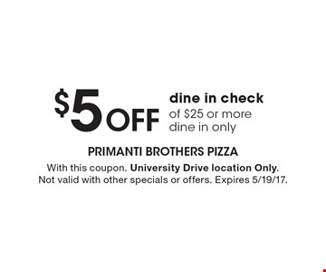 $5 Off dine in check of $25 or more dine in only. With this coupon. University Drive location Only. Not valid with other specials or offers. Expires 5/19/17.