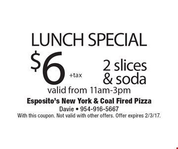 LUNCH SPECIAL $6 +tax 2 slices & soda. Valid from 11am-3pm. With this coupon. Not valid with other offers. Offer expires 2/3/17.
