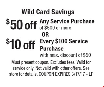Wild Card Savings. $50 off any service purchase of $500 or more or $10 off every $100 service purchase with max. discount of $50. Must present coupon. Excludes fees. Valid for service only. Not valid with other offers. See store for details. Coupon expires 3/17/17 - LF