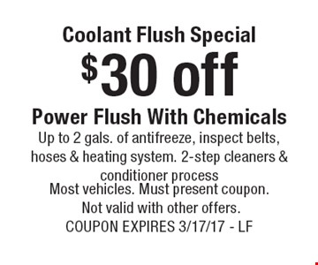 Coolant Flush Special. $30 off Power Flush With Chemicals. Up to 2 gals. of antifreeze, inspect belts, hoses & heating system. 2-step cleaners & conditioner process. Most vehicles. Must present coupon. Not valid with other offers. Coupon expires 3/17/17 - LF