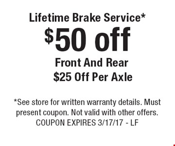 Lifetime Brake Service* $50 off front and rear $25 off per axle. *See store for written warranty details. Must present coupon. Not valid with other offers. Coupon expires 3/17/17 - LF