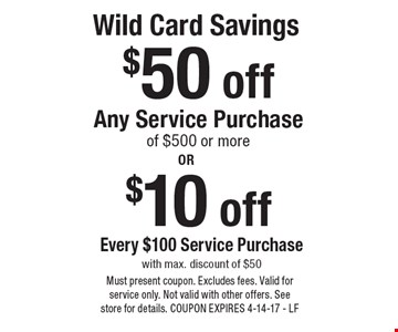 Wild Card Savings. $50 off Any Service Purchase of $500 or more OR $10 off Every $100 Service Purchase. Must present coupon. Excludes fees. Valid for service only. Not valid with other offers. See store for details. COUPON EXPIRES 4-14-17 - LF