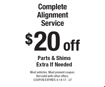 $20 off Complete Alignment Service Parts & Shims Extra If Needed. Most vehicles. Must present coupon. Not valid with other offers. COUPON EXPIRES 4-14-17 - LF